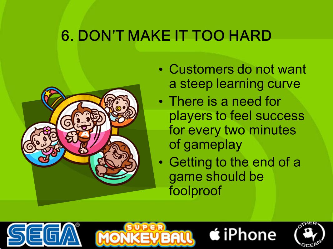 6. DON'T MAKE IT TOO HARD Customers do not want a steep learning curve There is a need for players to feel success for every two minutes of gameplay G