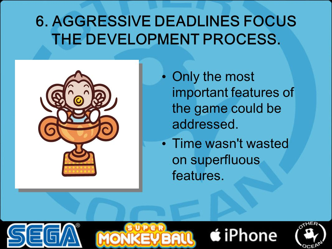 6. AGGRESSIVE DEADLINES FOCUS THE DEVELOPMENT PROCESS. Only the most important features of the game could be addressed. Time wasn't wasted on superflu