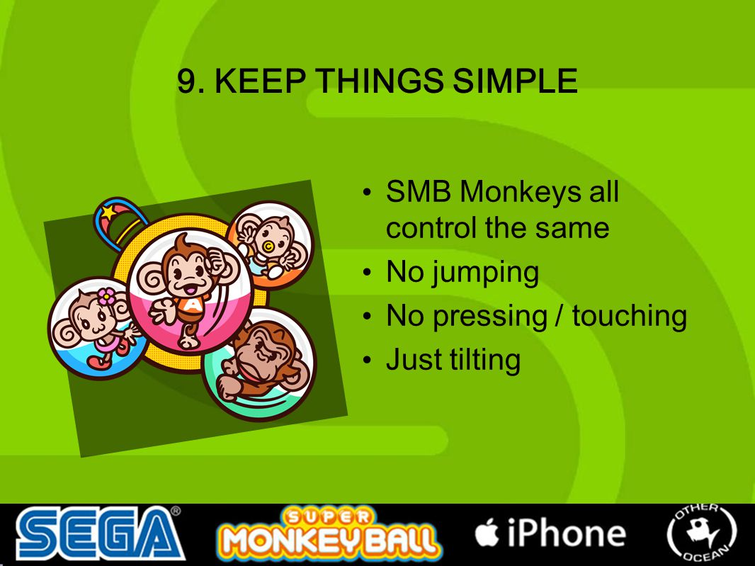 9. KEEP THINGS SIMPLE SMB Monkeys all control the same No jumping No pressing / touching Just tilting