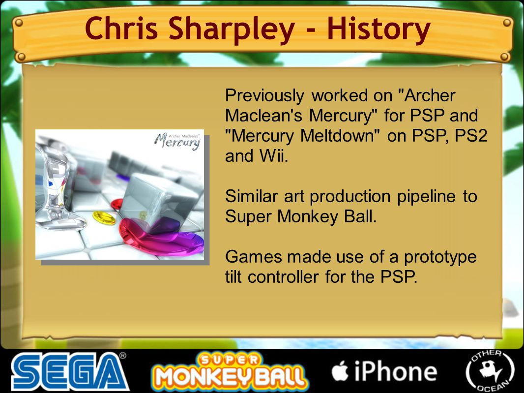Previously worked on Archer Maclean s Mercury for PSP and Mercury Meltdown on PSP, PS2 and Wii.