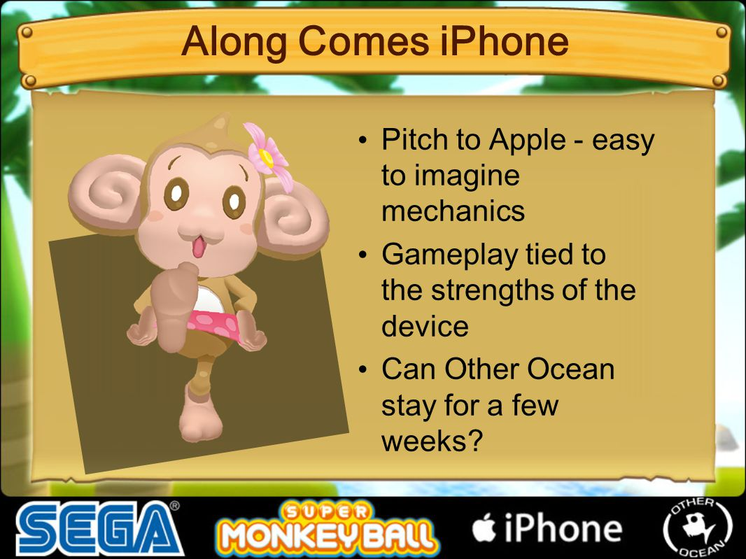 Pitch to Apple - easy to imagine mechanics Gameplay tied to the strengths of the device Can Other Ocean stay for a few weeks? Along Comes iPhone