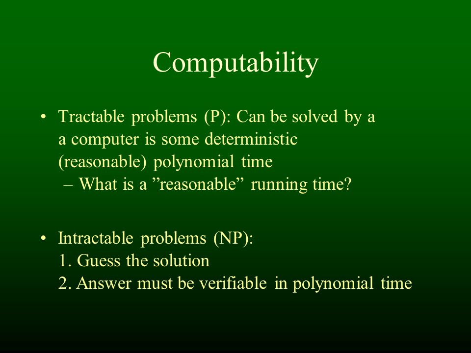 Computability Tractable problems (P): Can be solved by a a computer is some deterministic (reasonable) polynomial time –What is a reasonable running time.
