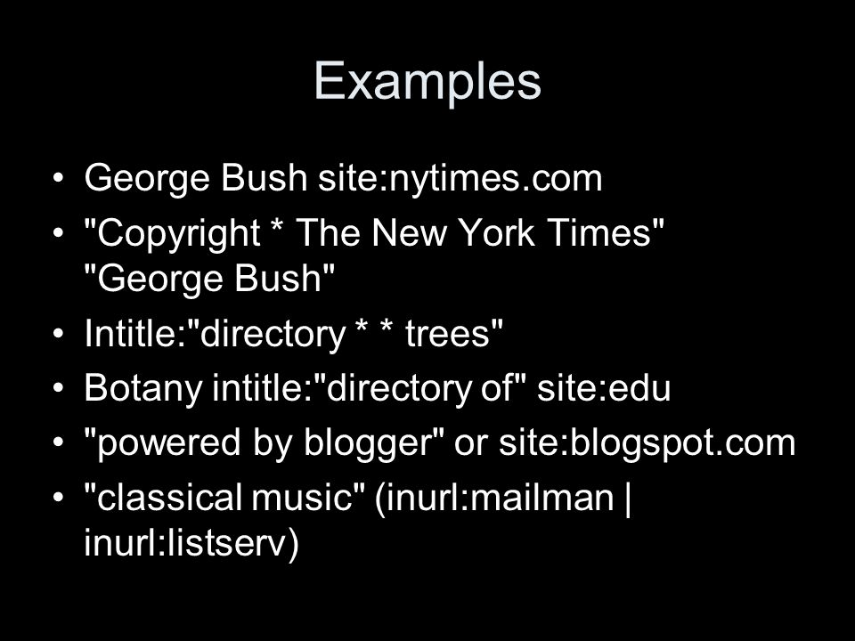 Examples George Bush site:nytimes.com Copyright * The New York Times George Bush Intitle: directory * * trees Botany intitle: directory of site:edu powered by blogger or site:blogspot.com classical music (inurl:mailman | inurl:listserv)