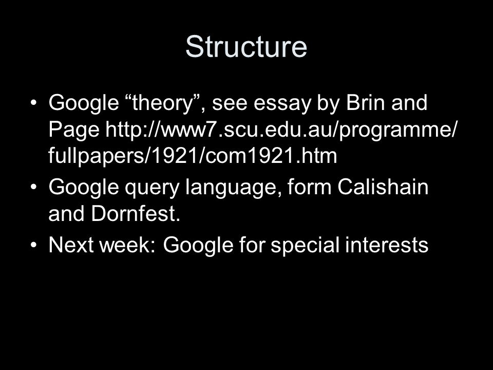 Structure Google theory , see essay by Brin and Page http://www7.scu.edu.au/programme/ fullpapers/1921/com1921.htm Google query language, form Calishain and Dornfest.
