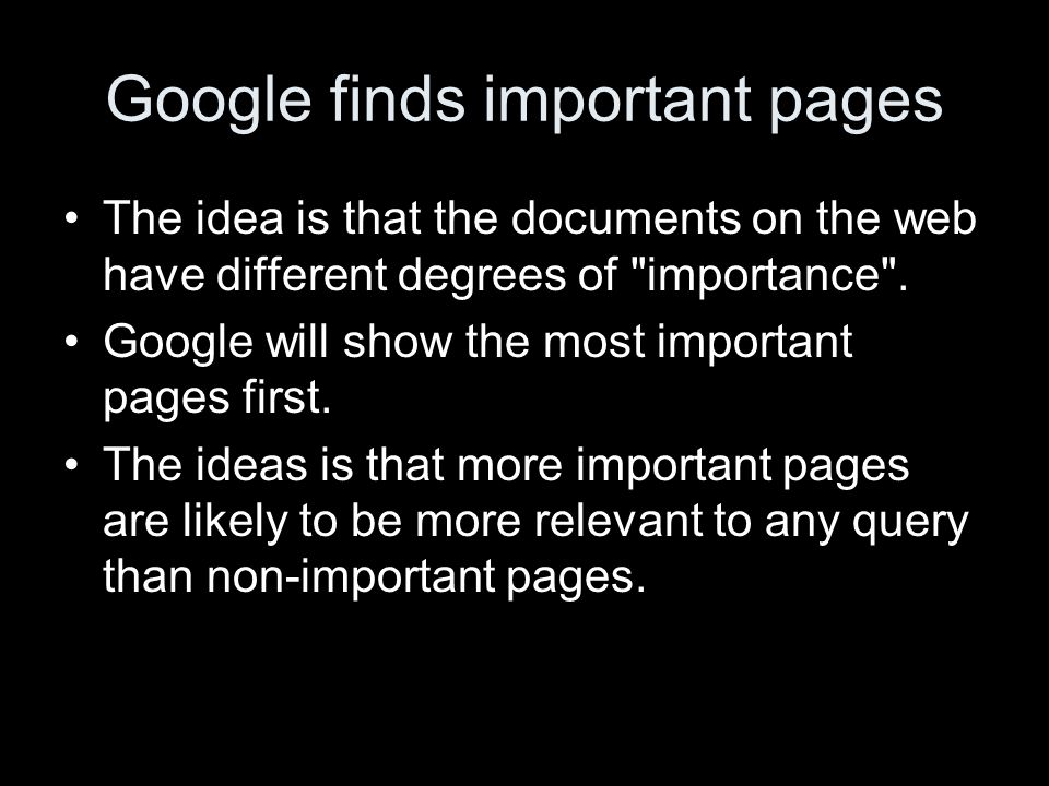 Google finds important pages The idea is that the documents on the web have different degrees of importance .