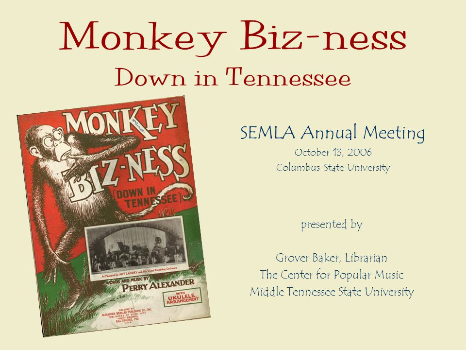 Monkey Biz-ness Down in Tennessee SEMLA Annual Meeting October 13, 2006 Columbus State University presented by Grover Baker, Librarian The Center for Popular Music Middle Tennessee State University