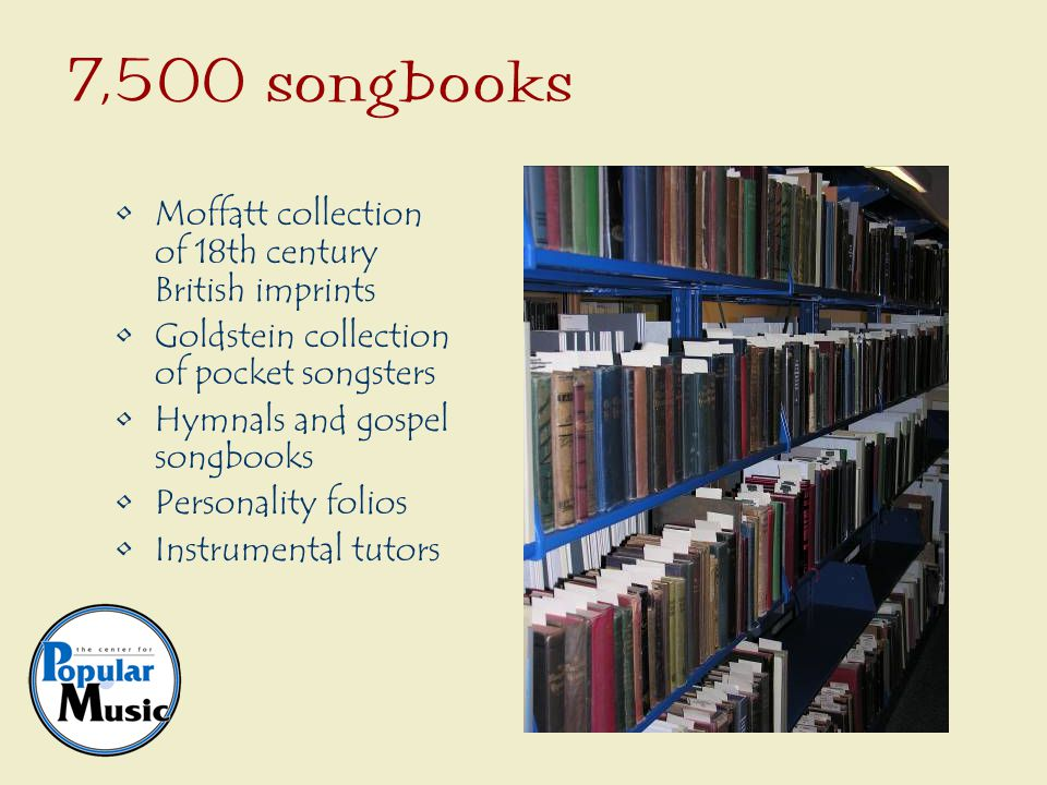 Moffatt collection of 18th century British imprints Goldstein collection of pocket songsters Hymnals and gospel songbooks Personality folios Instrumental tutors 7,500 songbooks