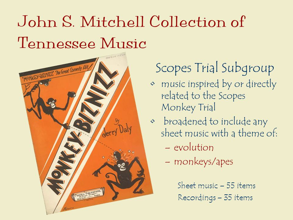 Scopes Trial Subgroup music inspired by or directly related to the Scopes Monkey Trial broadened to include any sheet music with a theme of: –evolution –monkeys/apes Sheet music – 55 items Recordings – 35 items John S.