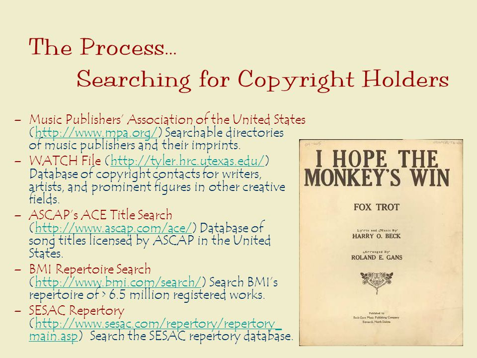 The Process… Searching for Copyright Holders –Music Publishers' Association of the United States (http://www.mpa.org/) Searchable directories of music publishers and their imprints.http://www.mpa.org/ –WATCH File (http://tyler.hrc.utexas.edu/) Database of copyright contacts for writers, artists, and prominent figures in other creative fields.http://tyler.hrc.utexas.edu/ –ASCAP's ACE Title Search (http://www.ascap.com/ace/) Database of song titles licensed by ASCAP in the United States.http://www.ascap.com/ace/ –BMI Repertoire Search (http://www.bmi.com/search/) Search BMI's repertoire of > 6.5 million registered works.http://www.bmi.com/search/ –SESAC Repertory (http://www.sesac.com/repertory/repertory_ main.asp) Search the SESAC repertory database.http://www.sesac.com/repertory/repertory_ main.asp