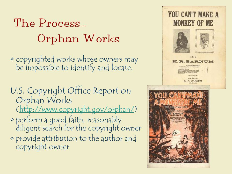 The Process… Orphan Works copyrighted works whose owners may be impossible to identify and locate.