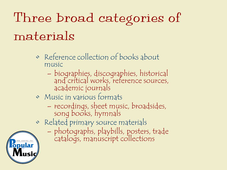Reference collection of books about music –biographies, discographies, historical and critical works, reference sources, academic journals Music in various formats –recordings, sheet music, broadsides, song books, hymnals Related primary source materials –photographs, playbills, posters, trade catalogs, manuscript collections Three broad categories of materials
