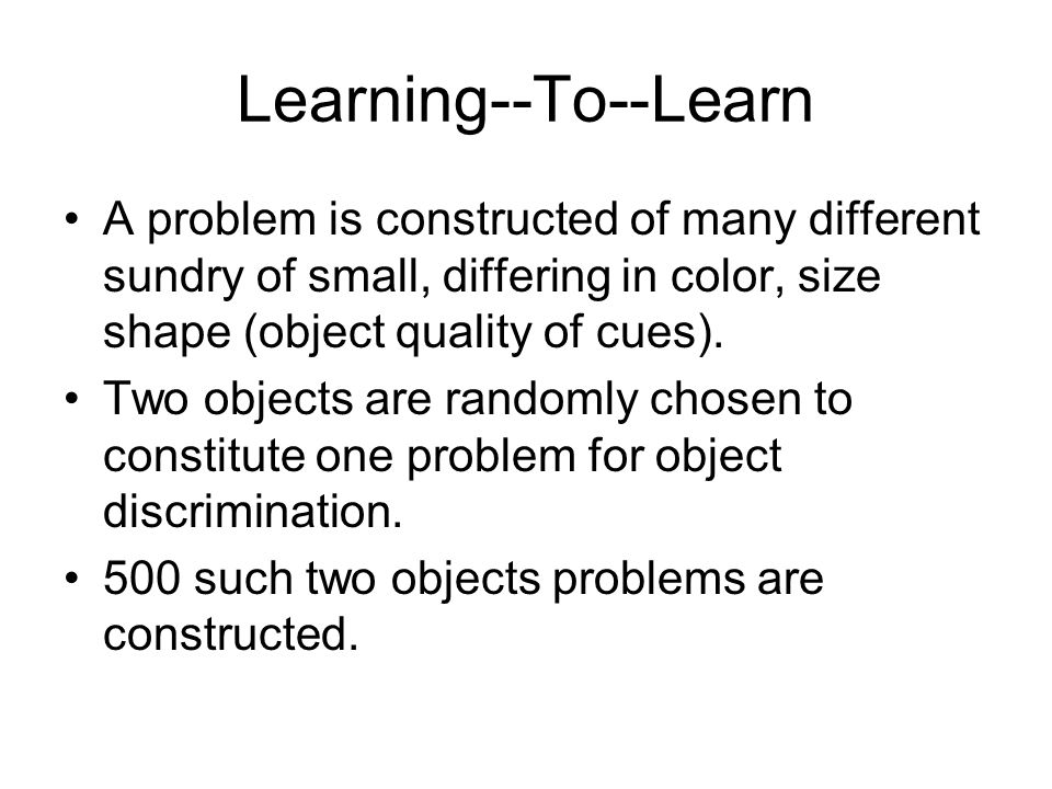 Learning--To--Learn A problem is constructed of many different sundry of small, differing in color, size shape (object quality of cues). Two objects a