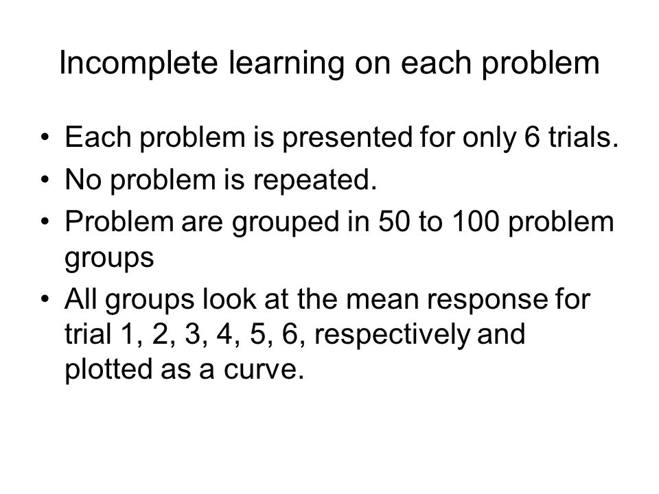Incomplete learning on each problem Each problem is presented for only 6 trials. No problem is repeated. Problem are grouped in 50 to 100 problem grou