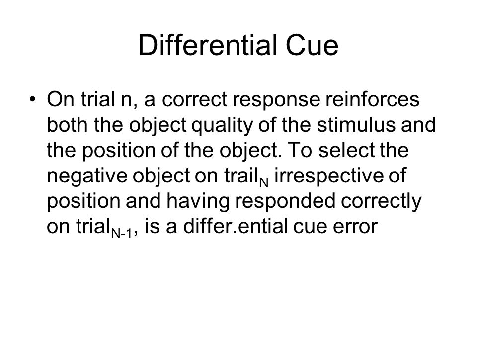 Differential Cue On trial n, a correct response reinforces both the object quality of the stimulus and the position of the object. To select the negat