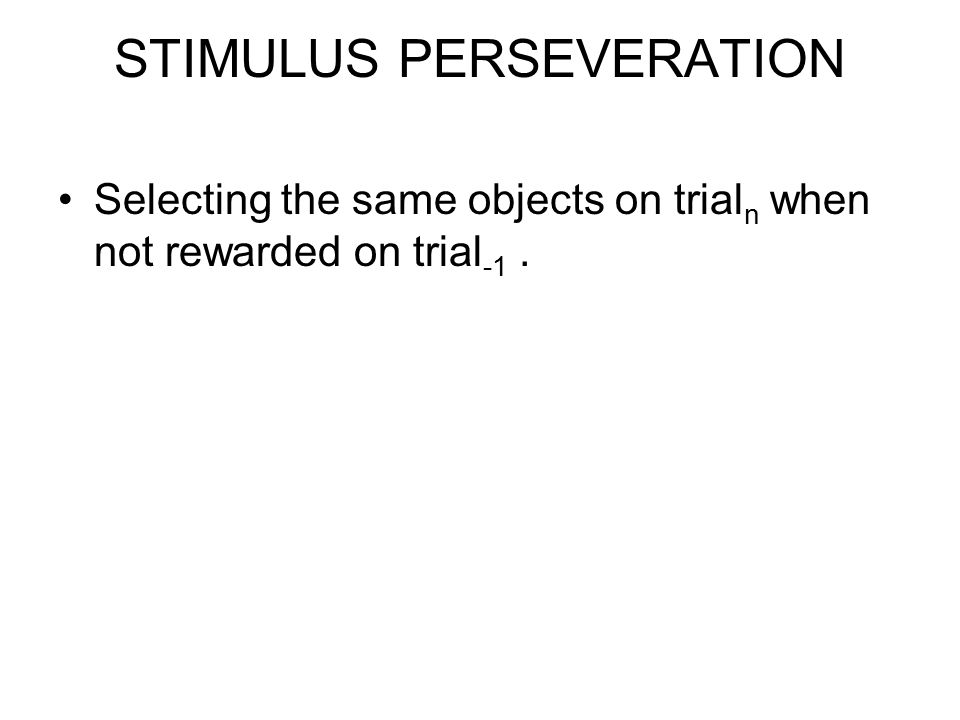 STIMULUS PERSEVERATION Selecting the same objects on trial n when not rewarded on trial -1.