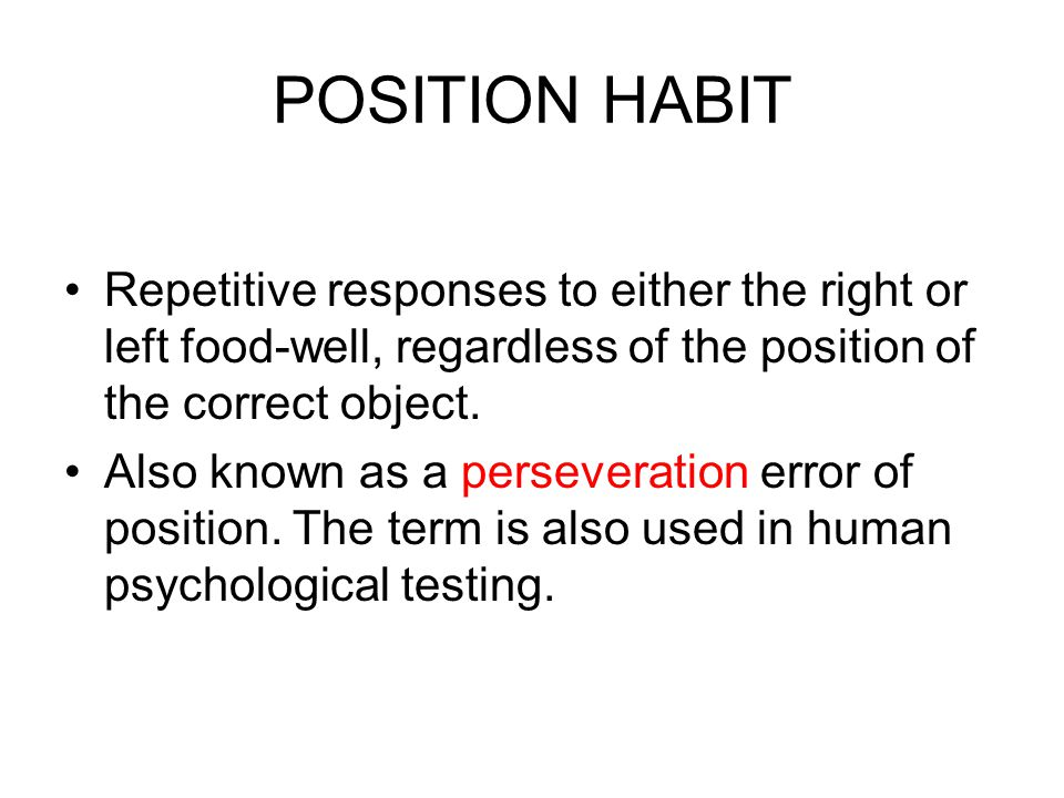 POSITION HABIT Repetitive responses to either the right or left food-well, regardless of the position of the correct object. Also known as a persevera