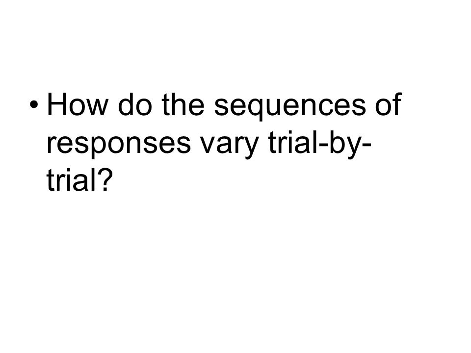 How do the sequences of responses vary trial-by- trial?