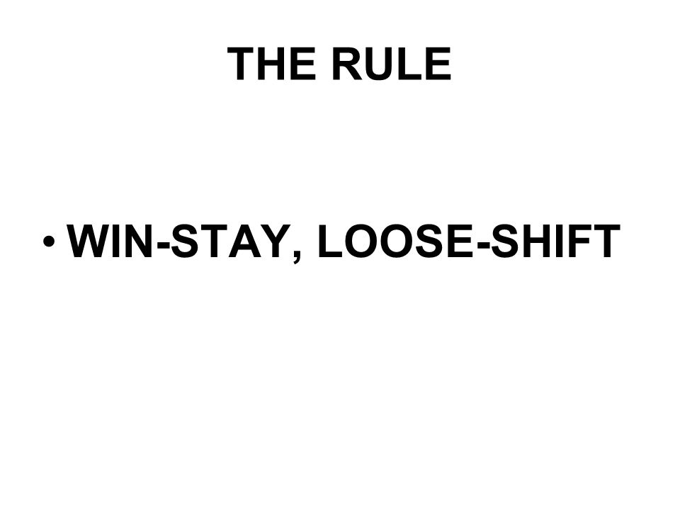 THE RULE WIN-STAY, LOOSE-SHIFT