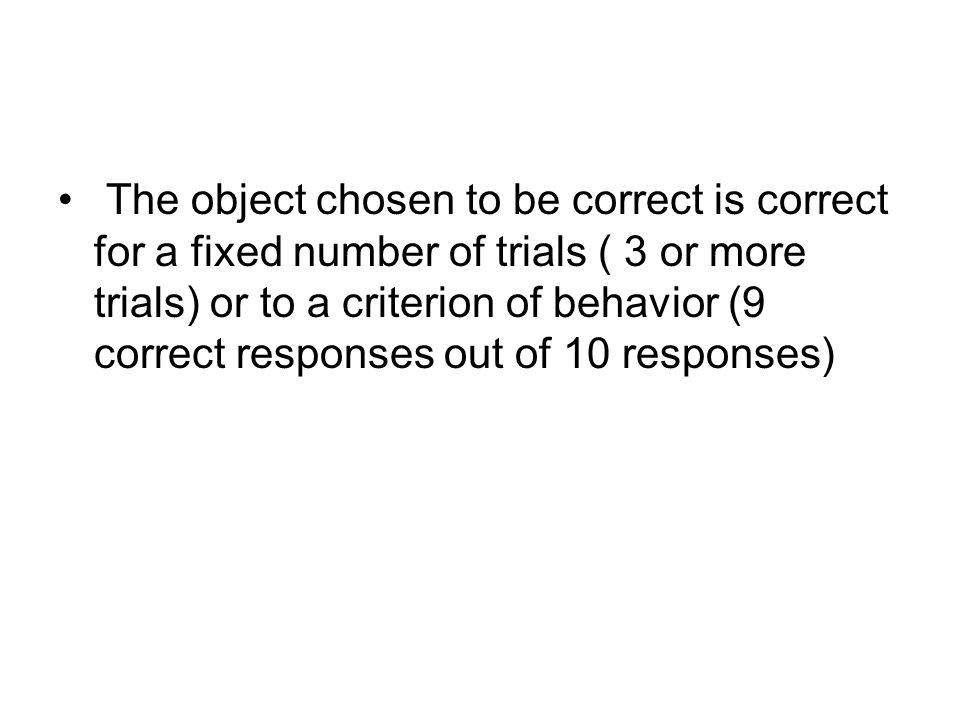 The object chosen to be correct is correct for a fixed number of trials ( 3 or more trials) or to a criterion of behavior (9 correct responses out of
