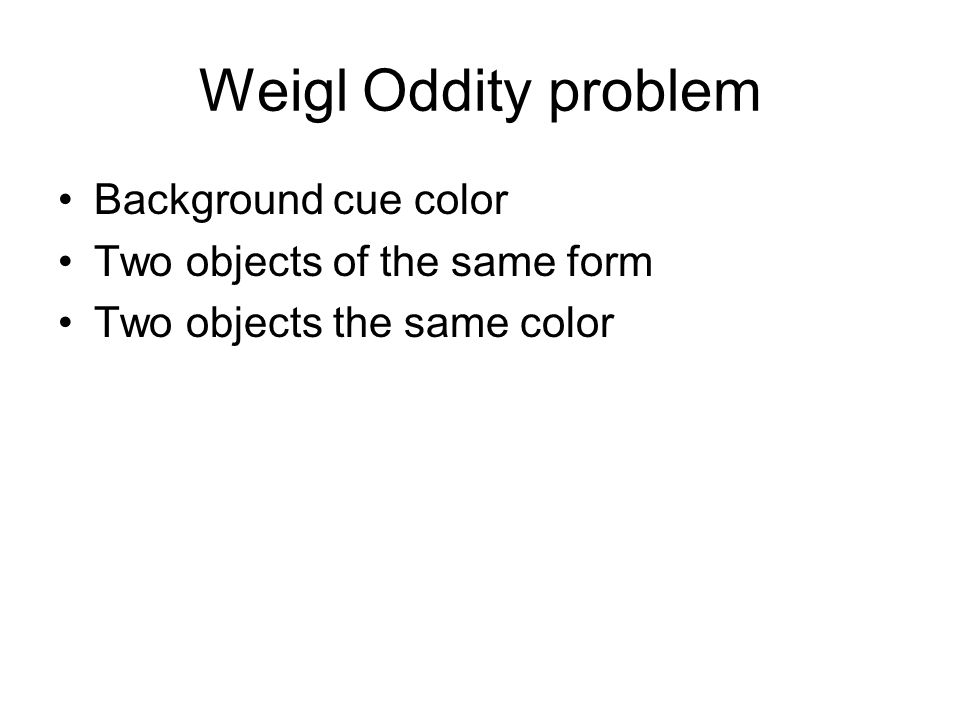 Weigl Oddity problem Background cue color Two objects of the same form Two objects the same color