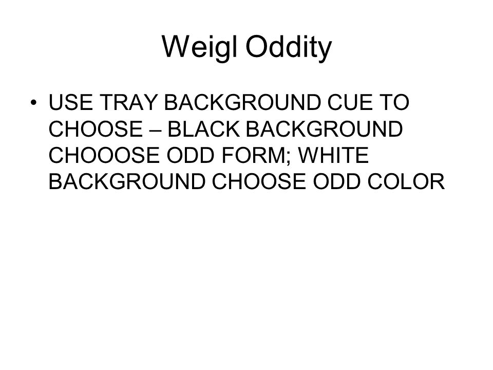 Weigl Oddity USE TRAY BACKGROUND CUE TO CHOOSE – BLACK BACKGROUND CHOOOSE ODD FORM; WHITE BACKGROUND CHOOSE ODD COLOR