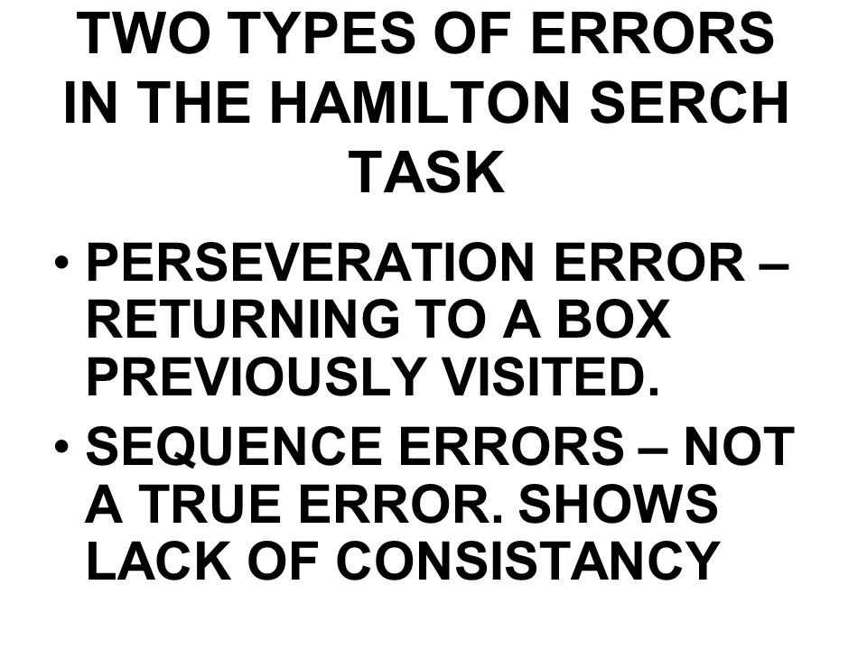 TWO TYPES OF ERRORS IN THE HAMILTON SERCH TASK PERSEVERATION ERROR – RETURNING TO A BOX PREVIOUSLY VISITED. SEQUENCE ERRORS – NOT A TRUE ERROR. SHOWS