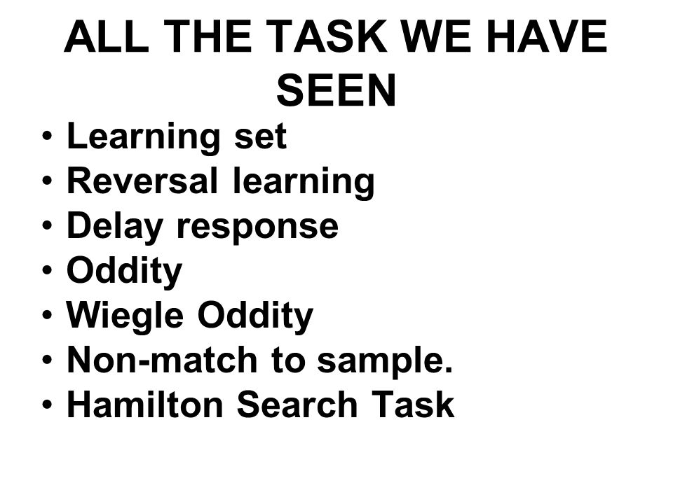 ALL THE TASK WE HAVE SEEN Learning set Reversal learning Delay response Oddity Wiegle Oddity Non-match to sample. Hamilton Search Task