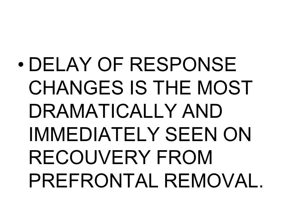 DELAY OF RESPONSE CHANGES IS THE MOST DRAMATICALLY AND IMMEDIATELY SEEN ON RECOUVERY FROM PREFRONTAL REMOVAL.