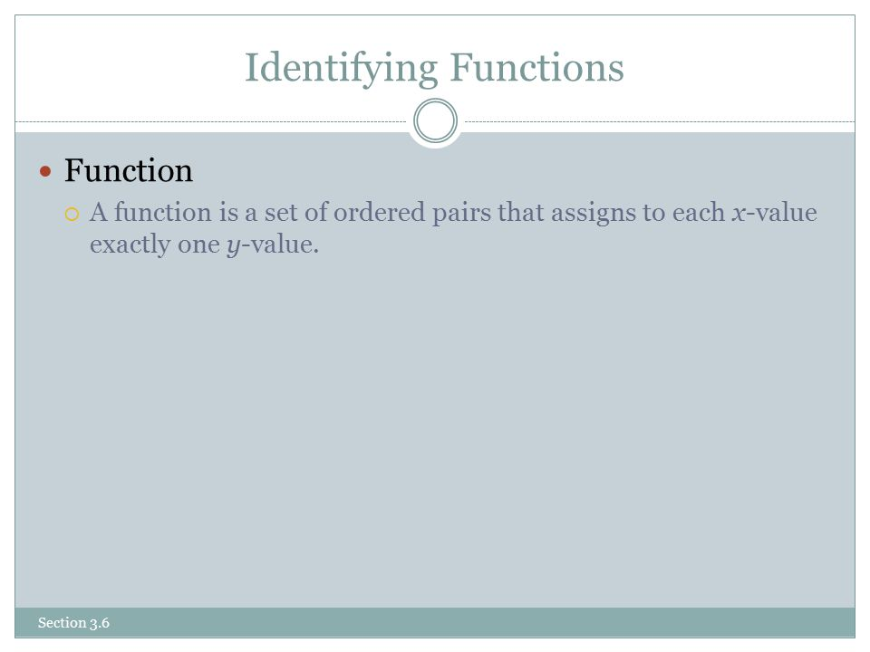 Identifying Functions Function  A function is a set of ordered pairs that assigns to each x-value exactly one y-value.