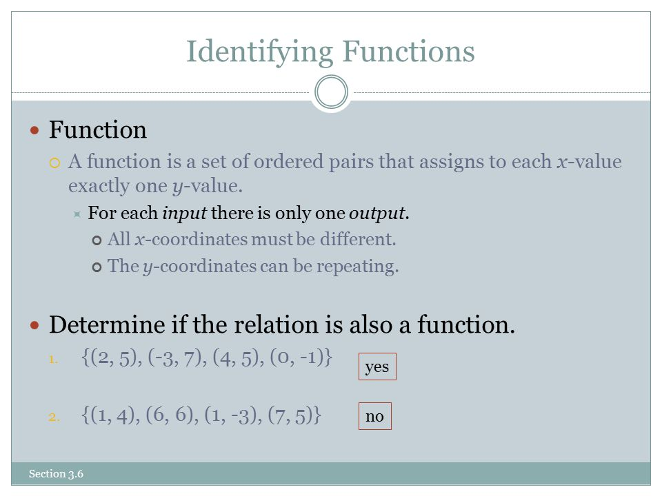 Identifying Functions Function  A function is a set of ordered pairs that assigns to each x-value exactly one y-value.