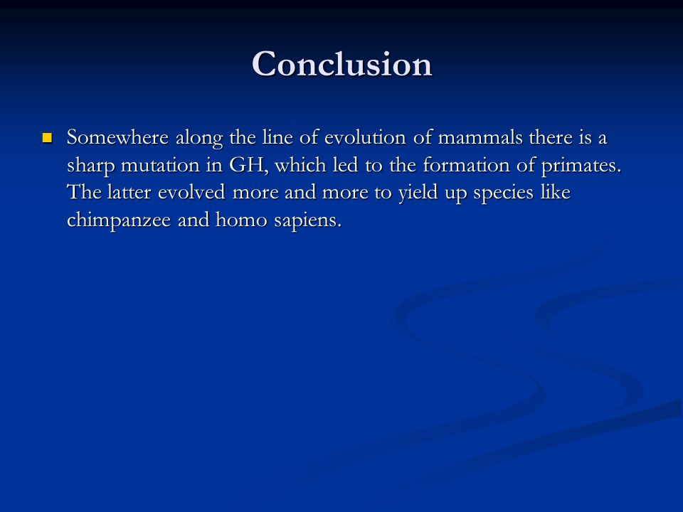 Conclusion Somewhere along the line of evolution of mammals there is a sharp mutation in GH, which led to the formation of primates.