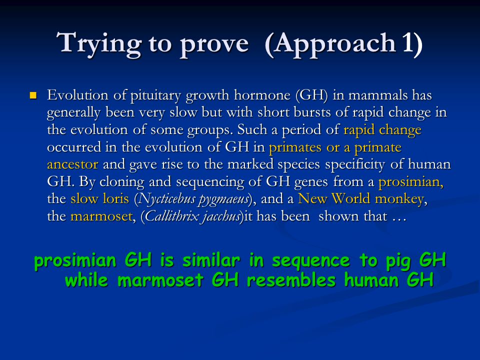 Trying to prove (Approach Trying to prove (Approach 1) Evolution of pituitary growth hormone (GH) in mammals has generally been very slow but with short bursts of rapid change in the evolution of some groups.