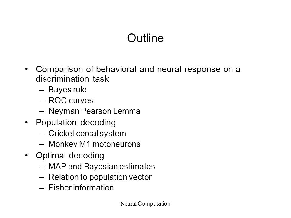 Neural Computation Outline Comparison of behavioral and neural response on a discrimination task –Bayes rule –ROC curves –Neyman Pearson Lemma Populat