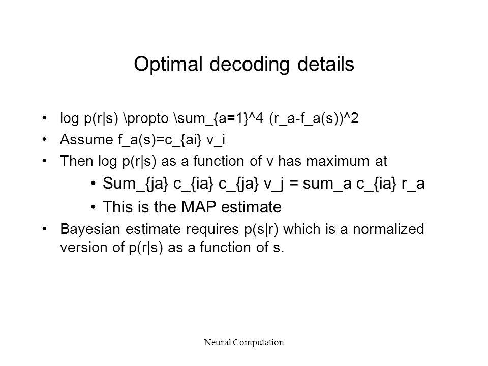 Optimal decoding details log p(r|s) \propto \sum_{a=1}^4 (r_a-f_a(s))^2 Assume f_a(s)=c_{ai} v_i Then log p(r|s) as a function of v has maximum at Sum