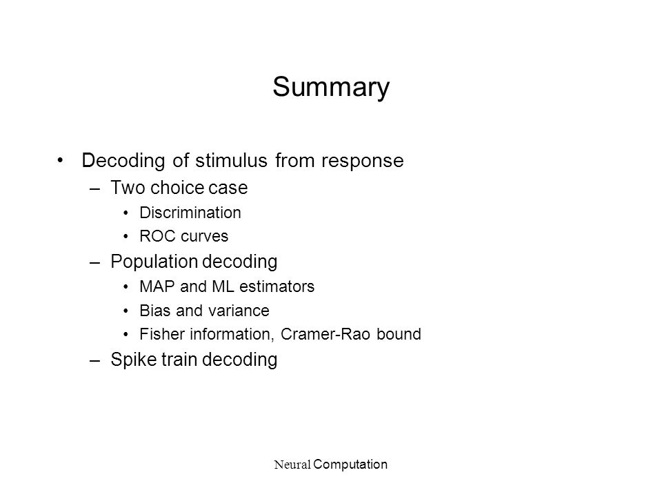 Neural Computation Summary Decoding of stimulus from response –Two choice case Discrimination ROC curves –Population decoding MAP and ML estimators Bi