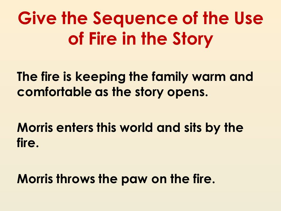 Give the Sequence of the Use of Fire in the Story The fire is keeping the family warm and comfortable as the story opens. Morris enters this world and