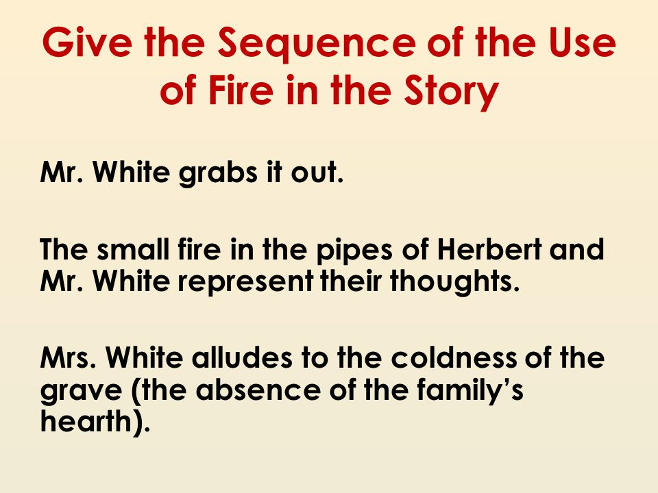 Give the Sequence of the Use of Fire in the Story Mr. White grabs it out. The small fire in the pipes of Herbert and Mr. White represent their thought