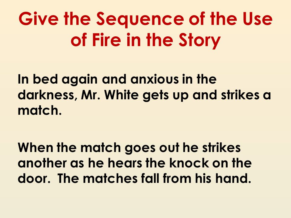Give the Sequence of the Use of Fire in the Story In bed again and anxious in the darkness, Mr. White gets up and strikes a match. When the match goes