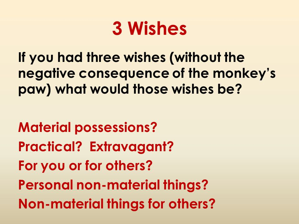 3 Wishes If you had three wishes (without the negative consequence of the monkey's paw) what would those wishes be? Material possessions? Practical? E