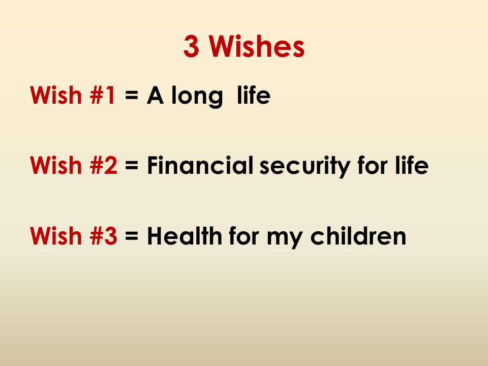 3 Wishes Wish #1 = A long life Wish #2 = Financial security for life Wish #3 = Health for my children