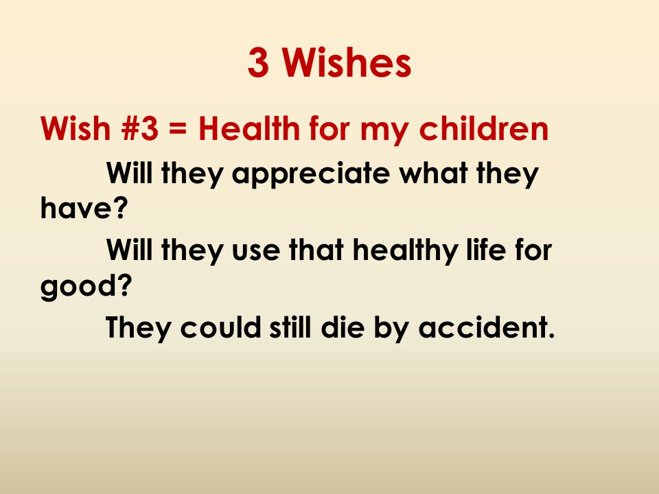 3 Wishes Wish #3 = Health for my children Will they appreciate what they have? Will they use that healthy life for good? They could still die by accid