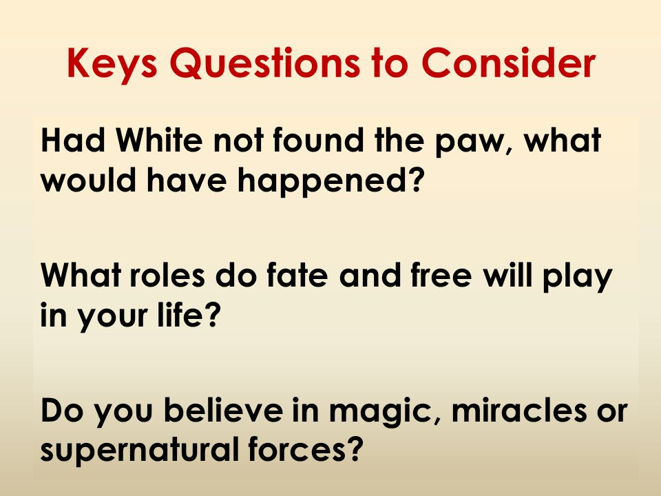 Keys Questions to Consider Had White not found the paw, what would have happened? What roles do fate and free will play in your life? Do you believe i
