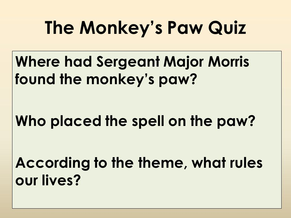 The Monkey's Paw Quiz Where had Sergeant Major Morris found the monkey's paw? Who placed the spell on the paw? According to the theme, what rules our