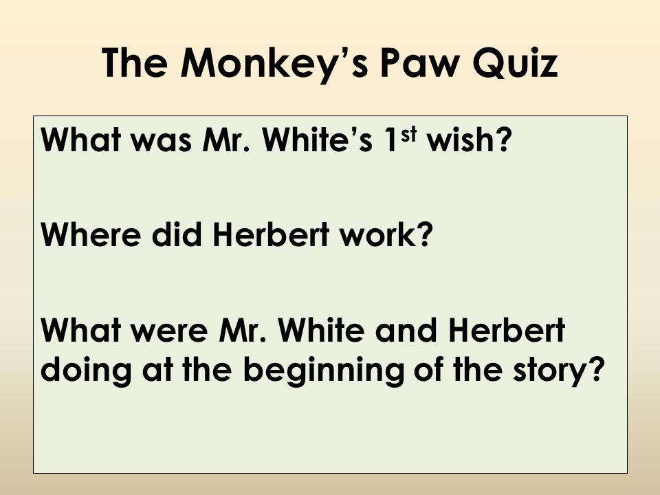 The Monkey's Paw Quiz What was Mr. White's 1 st wish? Where did Herbert work? What were Mr. White and Herbert doing at the beginning of the story?