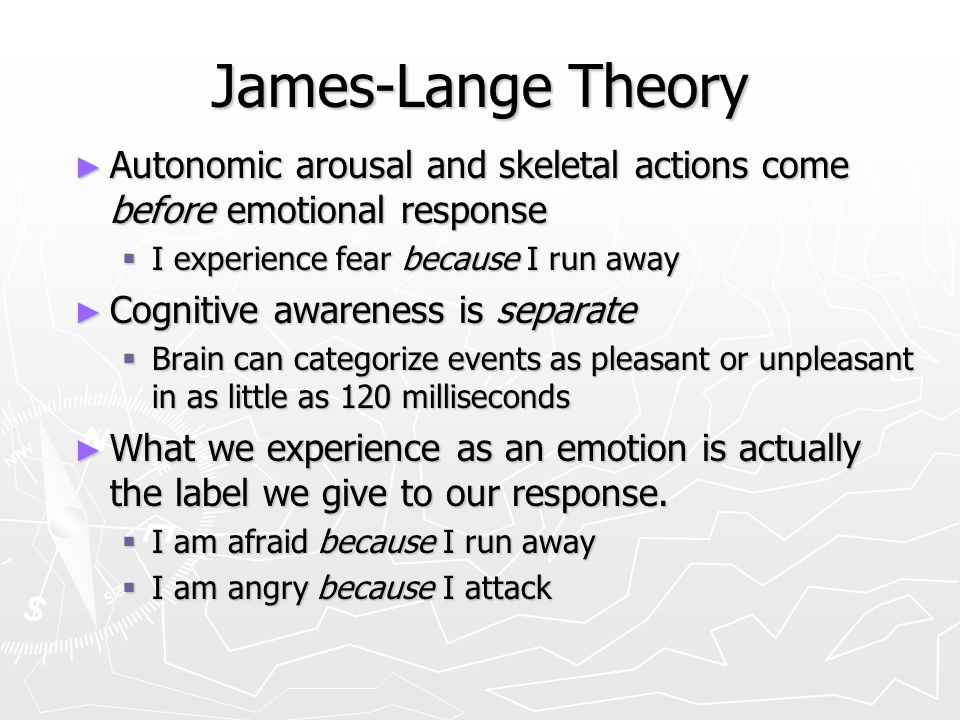 James-Lange Theory ► Autonomic arousal and skeletal actions come before emotional response  I experience fear because I run away ► Cognitive awareness is separate  Brain can categorize events as pleasant or unpleasant in as little as 120 milliseconds ► What we experience as an emotion is actually the label we give to our response.