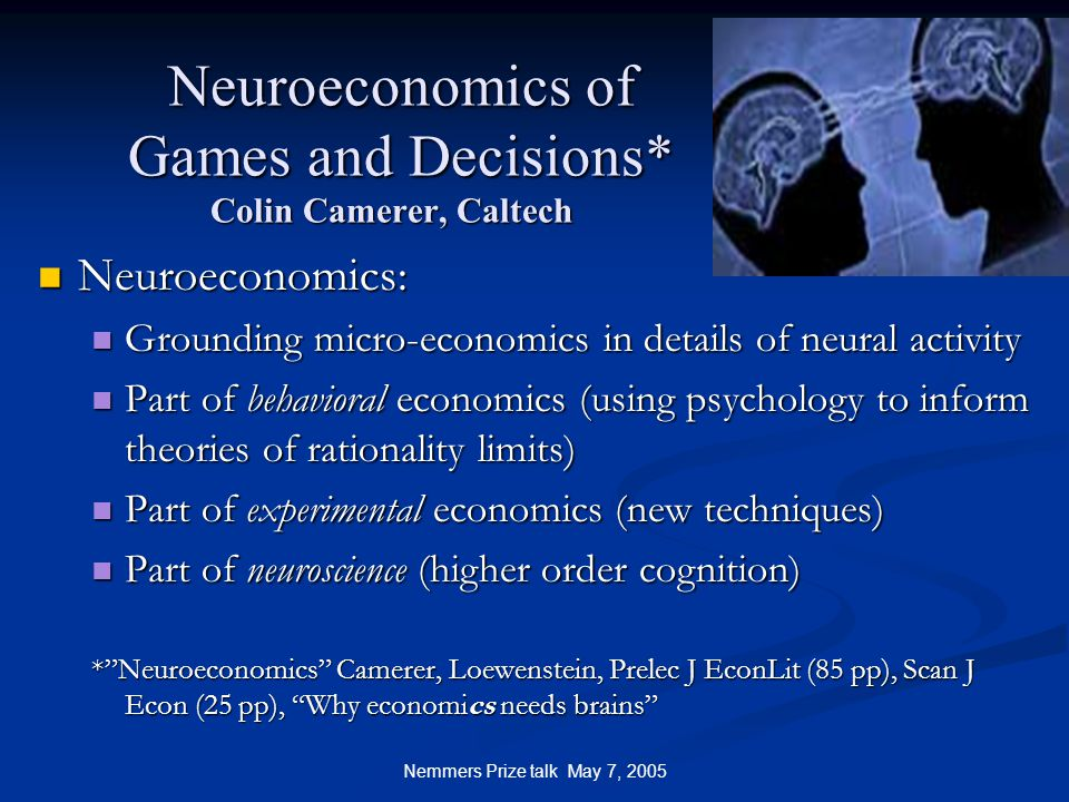 Nemmers Prize talk May 7, 2005 Neuroeconomics of Games and Decisions* Colin Camerer, Caltech Neuroeconomics of Games and Decisions* Colin Camerer, Caltech Neuroeconomics: Neuroeconomics: Grounding micro-economics in details of neural activity Grounding micro-economics in details of neural activity Part of behavioral economics (using psychology to inform theories of rationality limits) Part of behavioral economics (using psychology to inform theories of rationality limits) Part of experimental economics (new techniques) Part of experimental economics (new techniques) Part of neuroscience (higher order cognition) Part of neuroscience (higher order cognition) * Neuroeconomics Camerer, Loewenstein, Prelec J EconLit (85 pp), Scan J Econ (25 pp), Why economics needs brains