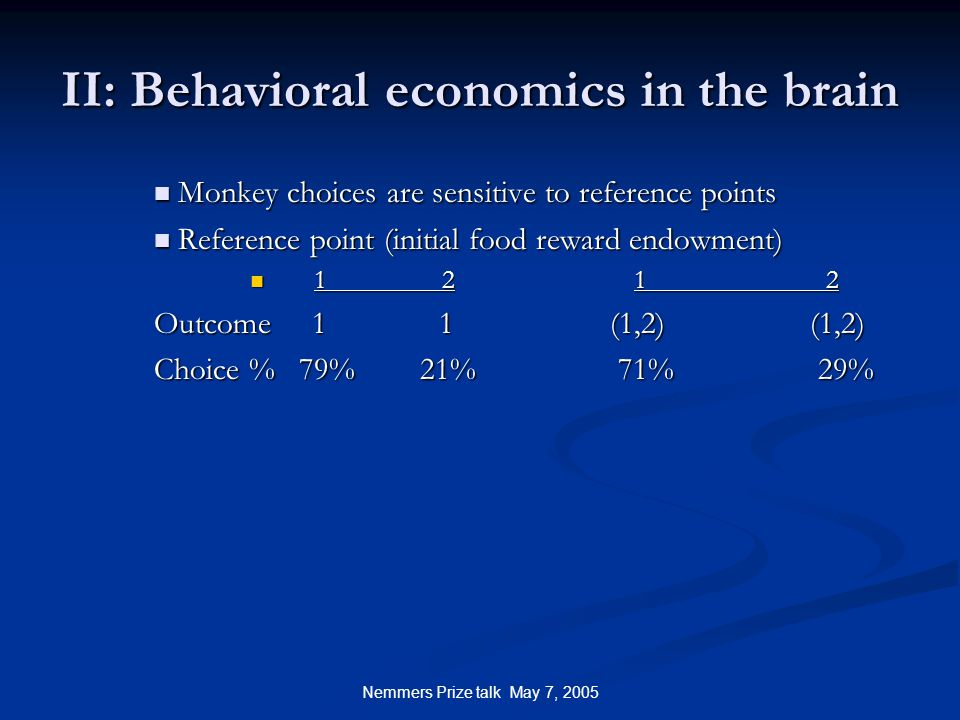 Nemmers Prize talk May 7, 2005 II: Behavioral economics in the brain Monkey choices are sensitive to reference points Monkey choices are sensitive to reference points Reference point (initial food reward endowment) Reference point (initial food reward endowment) 1212 1212 Outcome 1 1 (1,2) (1,2) Choice % 79% 21% 71% 29%