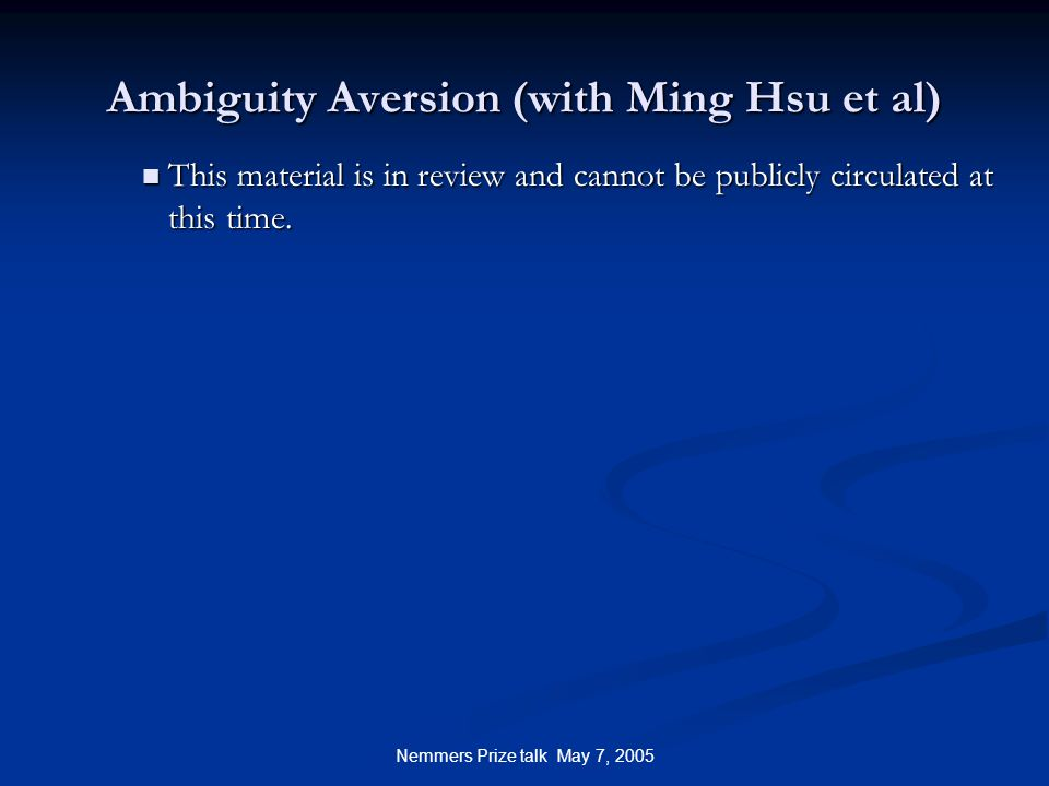 Nemmers Prize talk May 7, 2005 Ambiguity Aversion (with Ming Hsu et al) This material is in review and cannot be publicly circulated at this time.