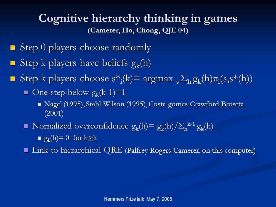Nemmers Prize talk May 7, 2005 Cognitive hierarchy thinking in games (Camerer, Ho, Chong, QJE 04) Step 0 players choose randomly Step 0 players choose randomly Step k players have beliefs g k (h) Step k players have beliefs g k (h) Step k players choose s* i (k)= argmax s Σ h g k (h)π i (s,s*(h)) Step k players choose s* i (k)= argmax s Σ h g k (h)π i (s,s*(h)) One-step-below g k (k-1)=1 One-step-below g k (k-1)=1 Nagel (1995), Stahl-Wilson (1995), Costa-gomes-Crawford-Broseta (2001) Nagel (1995), Stahl-Wilson (1995), Costa-gomes-Crawford-Broseta (2001) Nornalized overconfidence g k (h)= g k (h)/Σ h k-1 g k (h) Nornalized overconfidence g k (h)= g k (h)/Σ h k-1 g k (h) g k (h)= 0 for h>k g k (h)= 0 for h>k Link to hierarchical QRE (Palfrey-Rogers-Camerer, on this computer) Link to hierarchical QRE (Palfrey-Rogers-Camerer, on this computer)
