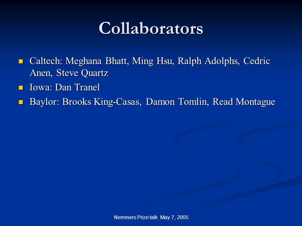 Nemmers Prize talk May 7, 2005 Collaborators Caltech: Meghana Bhatt, Ming Hsu, Ralph Adolphs, Cedric Anen, Steve Quartz Caltech: Meghana Bhatt, Ming Hsu, Ralph Adolphs, Cedric Anen, Steve Quartz Iowa: Dan Tranel Iowa: Dan Tranel Baylor: Brooks King-Casas, Damon Tomlin, Read Montague Baylor: Brooks King-Casas, Damon Tomlin, Read Montague
